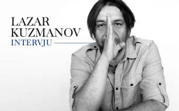 LAZAR KUZMANOV: Intervju